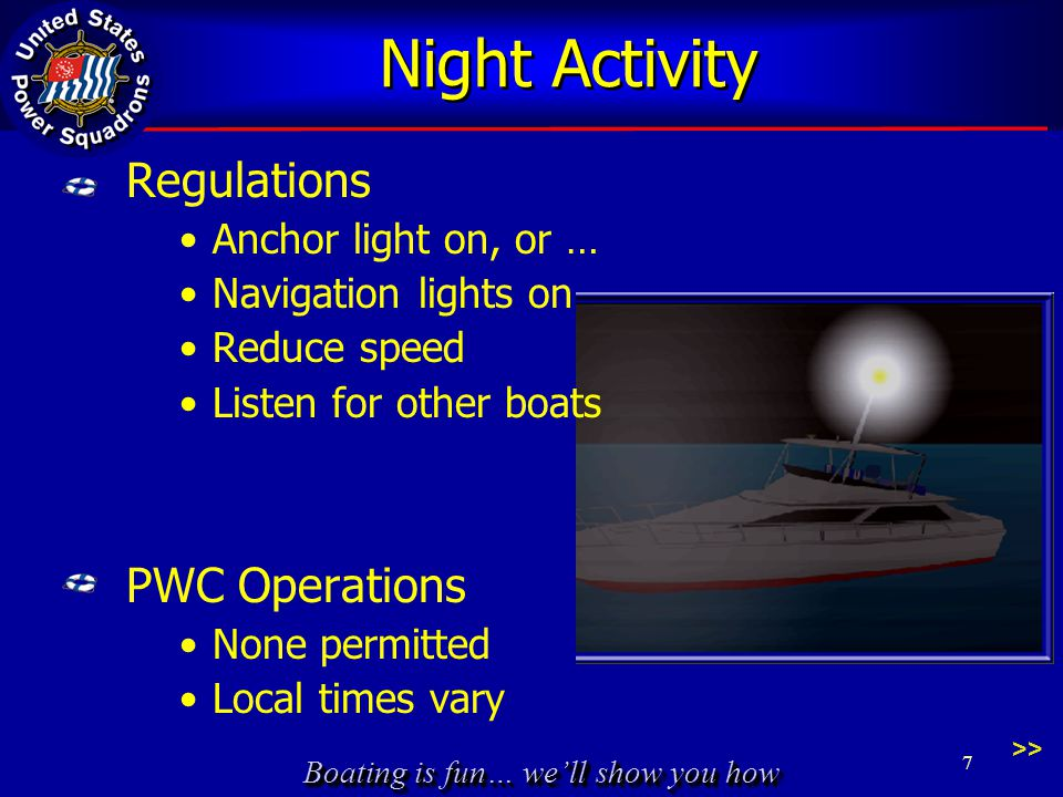 Boating is fun… we'll show you how Night Activity Regulations Anchor light on, or … Navigation lights on Reduce speed Listen for other boats PWC Operations None permitted Local times vary 7 >>