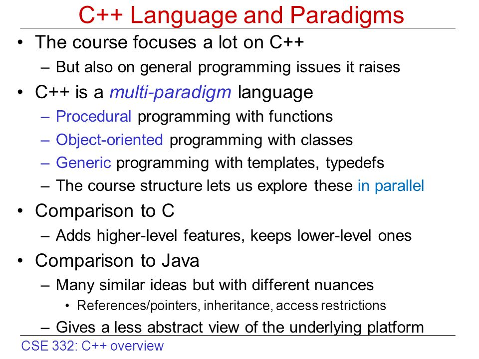 CSE 332: C++ overview C++ Language and Paradigms The course focuses a lot on C++ –But also on general programming issues it raises C++ is a multi-paradigm language –Procedural programming with functions –Object-oriented programming with classes –Generic programming with templates, typedefs –The course structure lets us explore these in parallel Comparison to C –Adds higher-level features, keeps lower-level ones Comparison to Java –Many similar ideas but with different nuances References/pointers, inheritance, access restrictions –Gives a less abstract view of the underlying platform