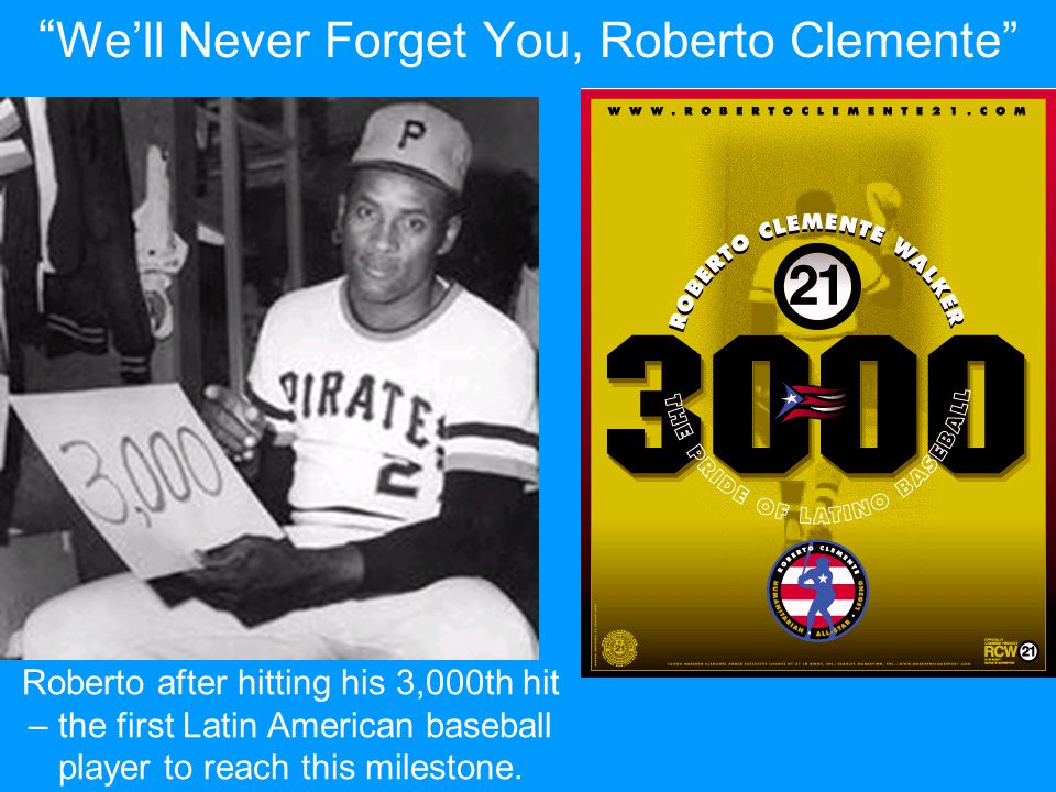 """ We'll Never Forget You, Roberto Clemente"" Roberto after hitting his 3,000th hit – the first Latin American baseball player to reach this milestone."