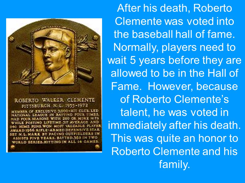 After his death, Roberto Clemente was voted into the baseball hall of fame.