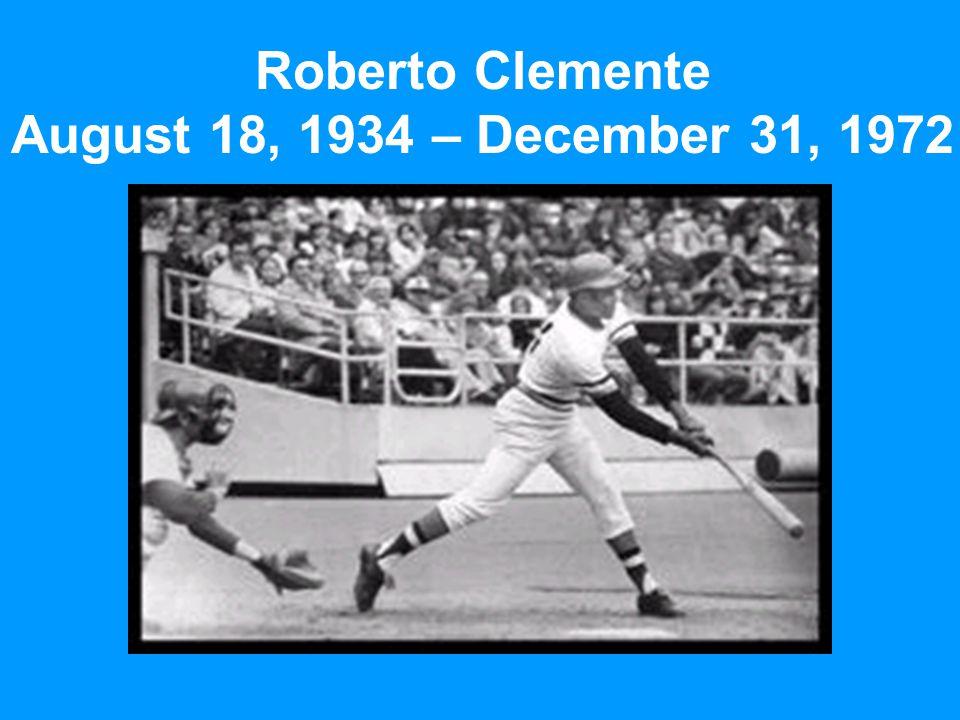 Roberto Clemente August 18, 1934 – December 31, 1972