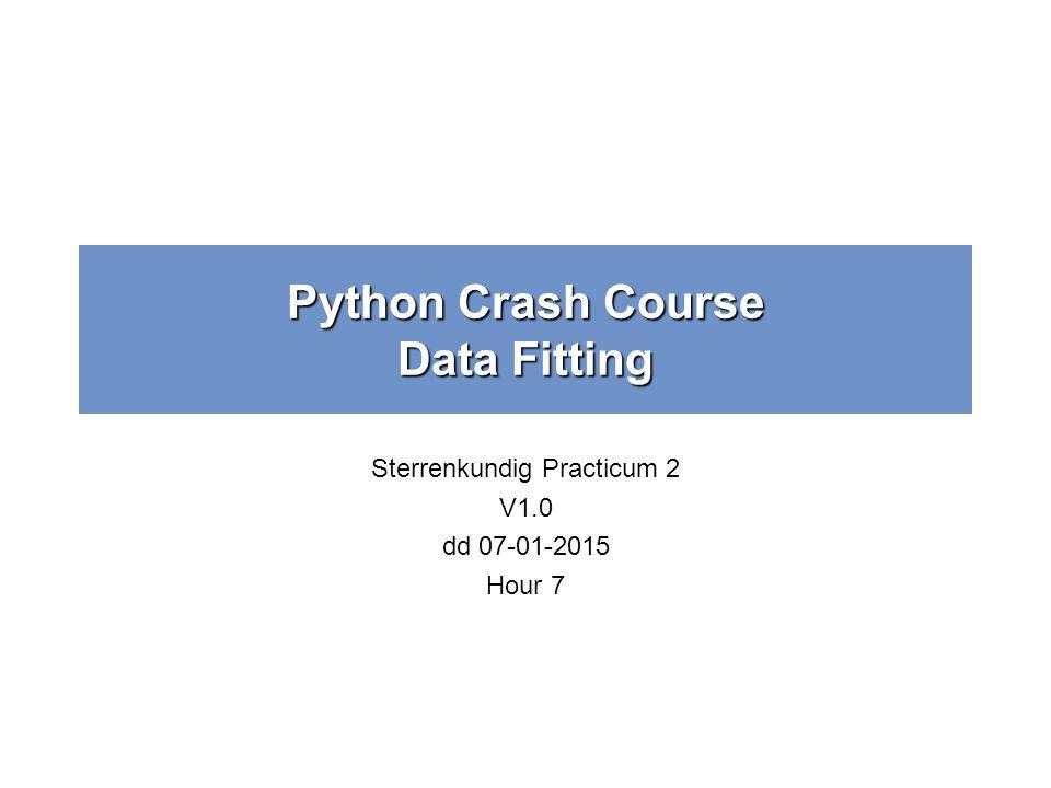 Python Crash Course Data Fitting Sterrenkundig Practicum 2 V1.0 dd 07-01-2015 Hour 7