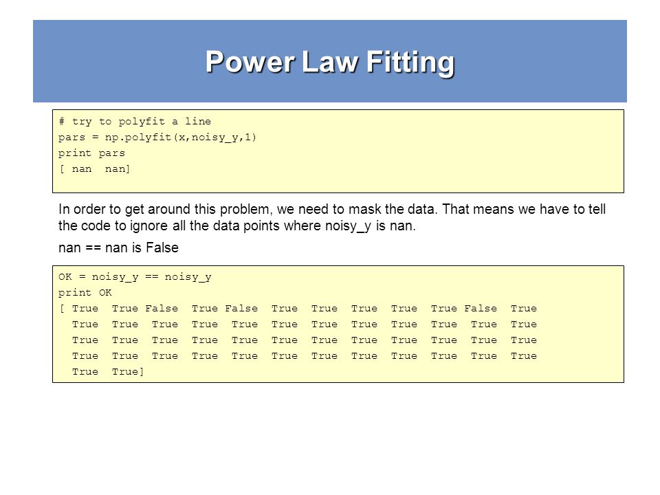 Power Law Fitting # try to polyfit a line pars = np.polyfit(x,noisy_y,1) print pars [ nan nan] In order to get around this problem, we need to mask th