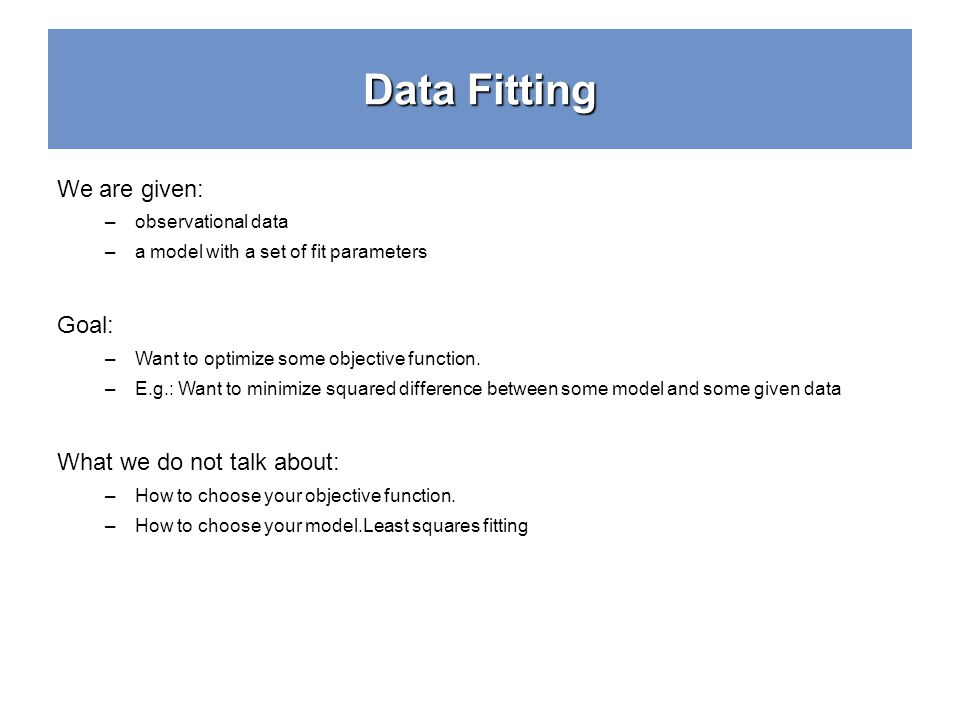 Data Fitting We are given: –observational data –a model with a set of fit parameters Goal: –Want to optimize some objective function. –E.g.: Want to m