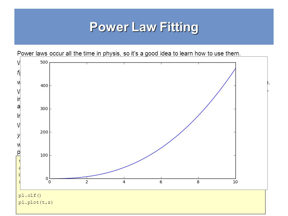 Power Law Fitting t = np.linspace(0.1,10) a = 1.5 b = 2.5 z = a*t**b pl.clf() pl.plot(t,z) Power laws occur all the time in physis, so it s a good idea to learn how to use them.