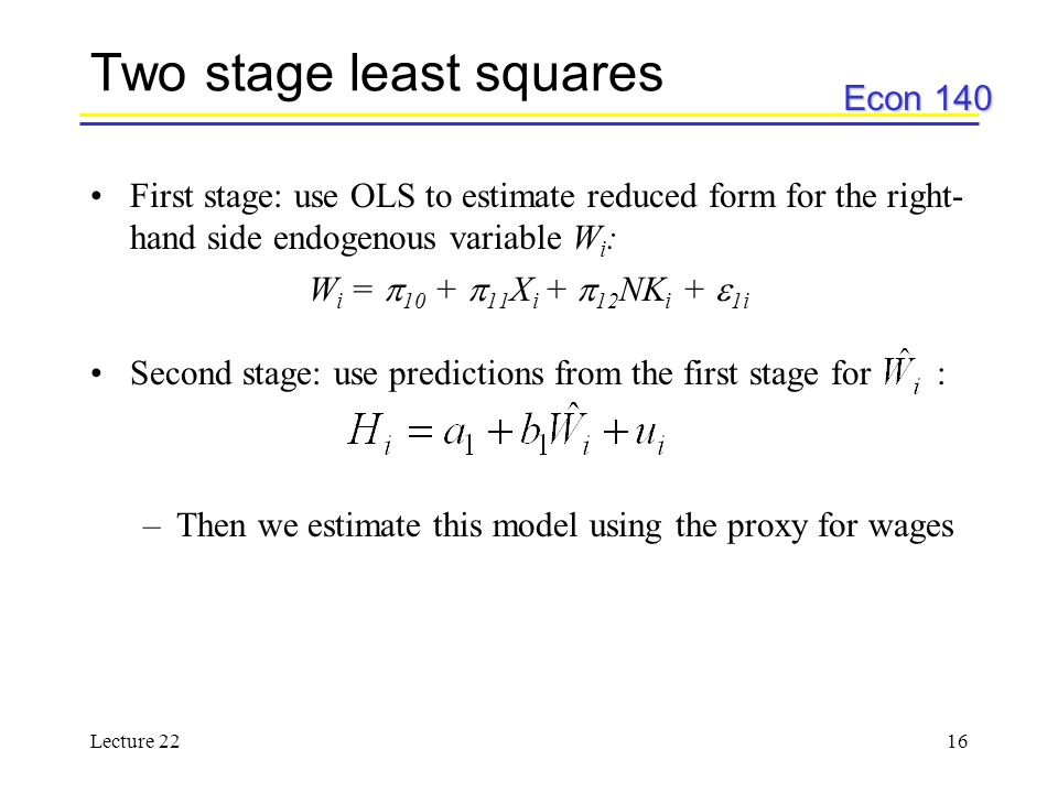 Econ 140 Lecture 2216 Two stage least squares First stage: use OLS to estimate reduced form for the right- hand side endogenous variable W i : W i =  10 +  11 X i +  12 NK i +  1i Second stage: use predictions from the first stage for : –Then we estimate this model using the proxy for wages
