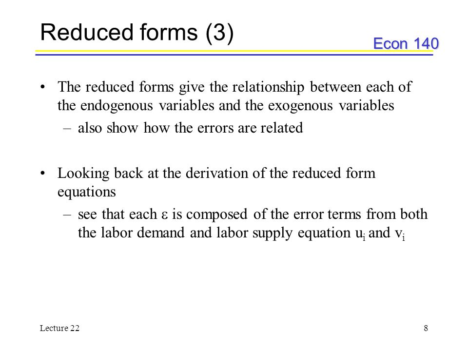 Econ 140 Lecture 228 Reduced forms (3) The reduced forms give the relationship between each of the endogenous variables and the exogenous variables –also show how the errors are related Looking back at the derivation of the reduced form equations –see that each  is composed of the error terms from both the labor demand and labor supply equation u i and v i