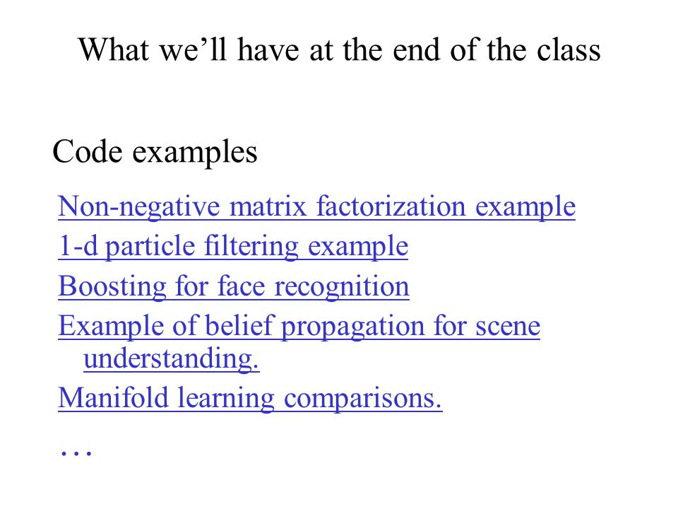 What we'll have at the end of the class Non-negative matrix factorization example 1-d particle filtering example Boosting for face recognition Example of belief propagation for scene understanding.