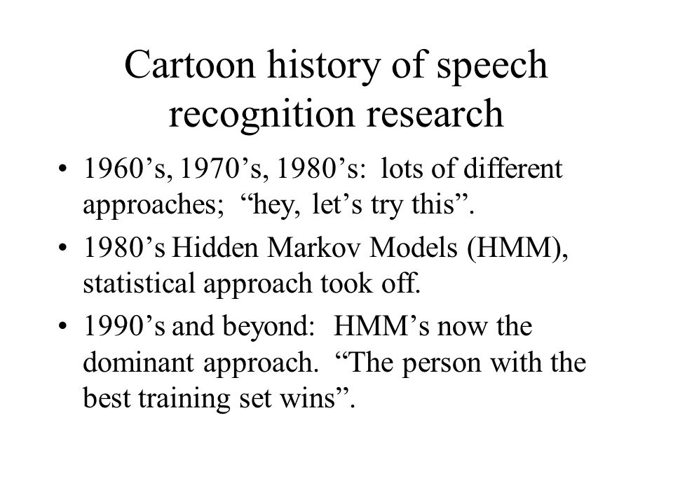 Cartoon history of speech recognition research 1960's, 1970's, 1980's: lots of different approaches; hey, let's try this .