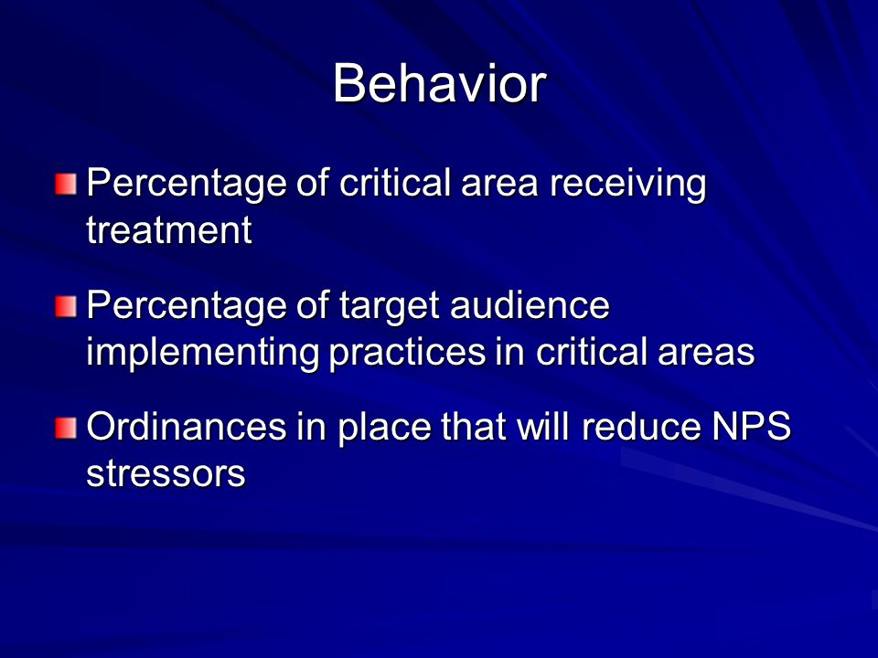 Behavior Percentage of critical area receiving treatment Percentage of target audience implementing practices in critical areas Ordinances in place th