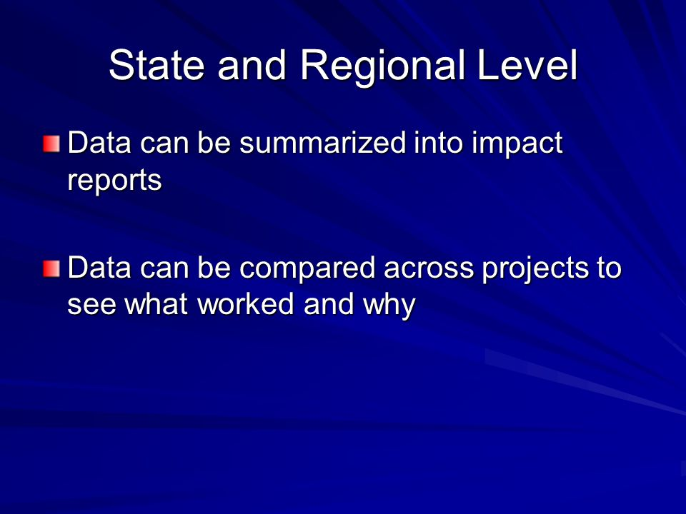 State and Regional Level Data can be summarized into impact reports Data can be compared across projects to see what worked and why