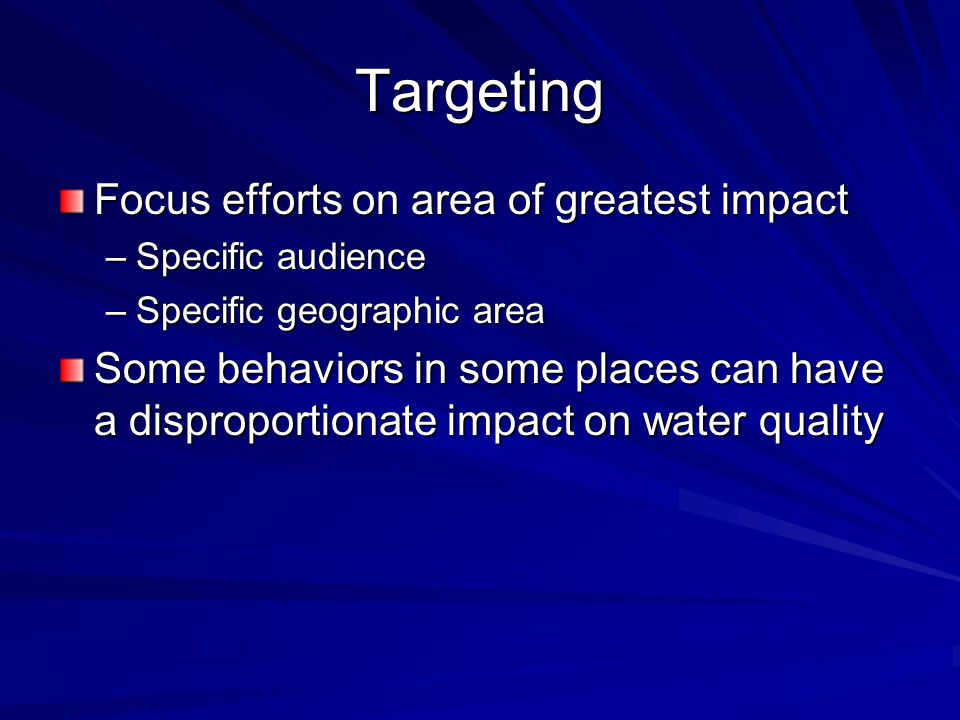 Targeting Focus efforts on area of greatest impact –Specific audience –Specific geographic area Some behaviors in some places can have a disproportion