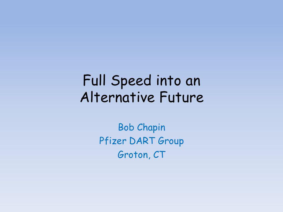 Full Speed into an Alternative Future Bob Chapin Pfizer DART Group Groton, CT