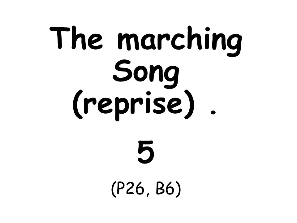 The marching Song (reprise). 5 (P26, B6)