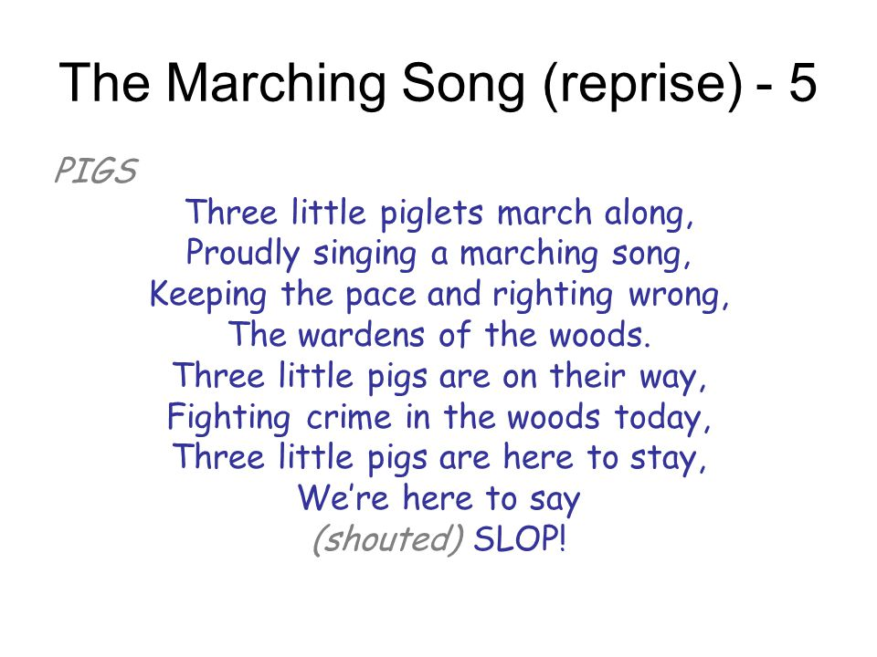 The Marching Song (reprise) - 5 PIGS Three little piglets march along, Proudly singing a marching song, Keeping the pace and righting wrong, The warde