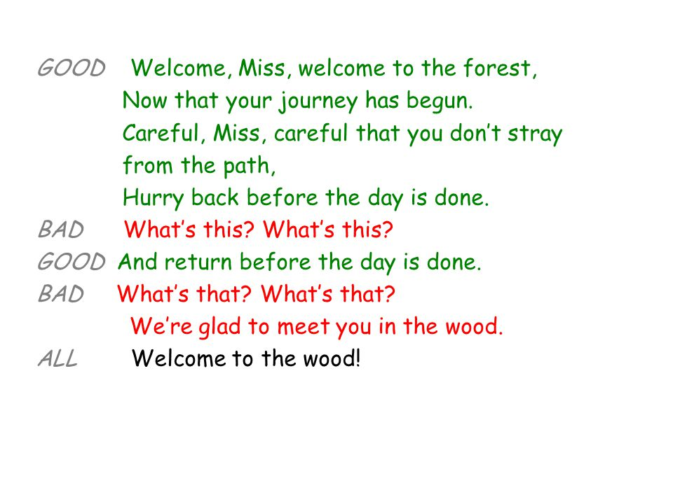 GOOD Welcome, Miss, welcome to the forest, Now that your journey has begun. Careful, Miss, careful that you don't stray from the path, Hurry back befo