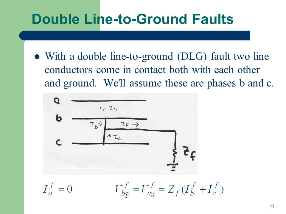 13 Double Line-to-Ground Faults With a double line-to-ground (DLG) fault two line conductors come in contact both with each other and ground.