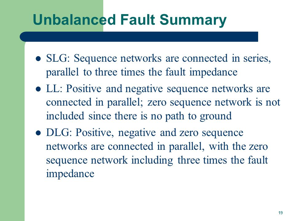 19 Unbalanced Fault Summary SLG: Sequence networks are connected in series, parallel to three times the fault impedance LL: Positive and negative sequ