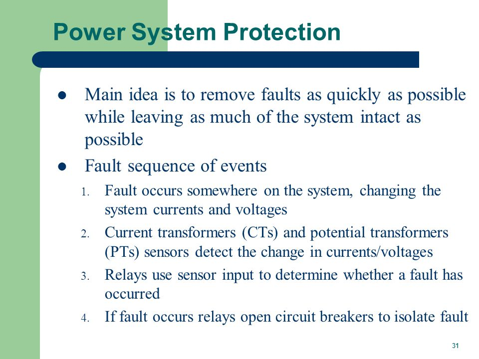 31 Power System Protection Main idea is to remove faults as quickly as possible while leaving as much of the system intact as possible Fault sequence