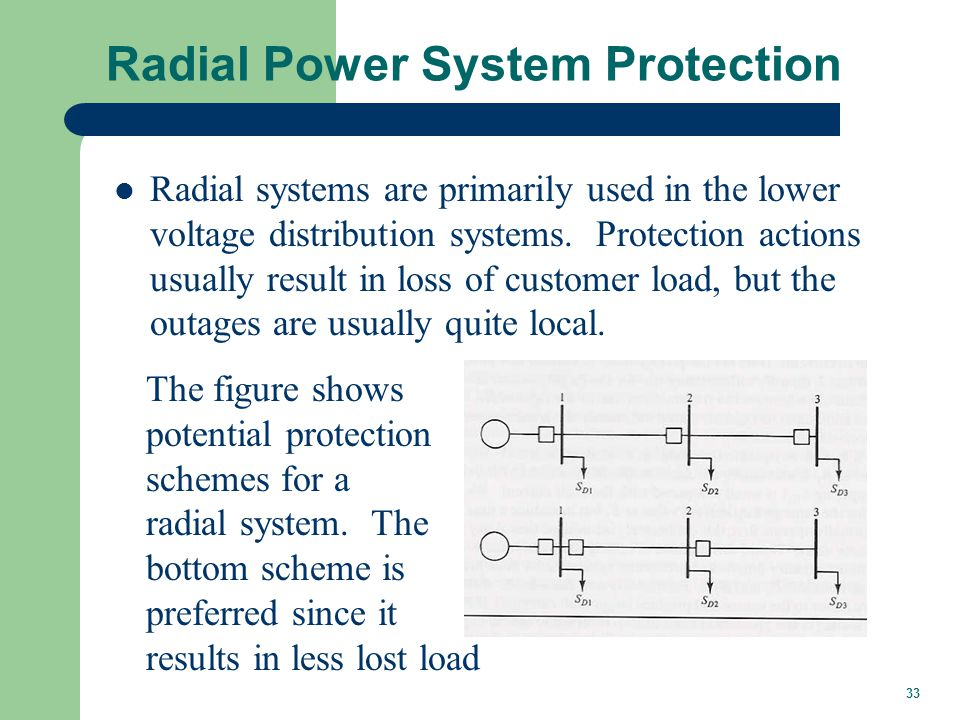 33 Radial Power System Protection Radial systems are primarily used in the lower voltage distribution systems. Protection actions usually result in lo