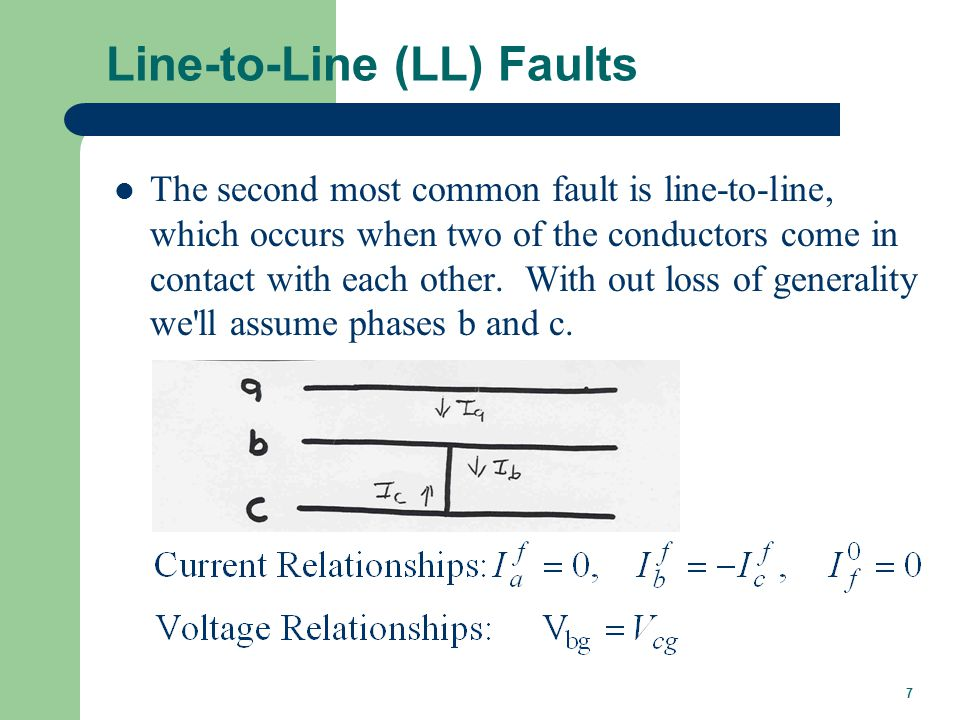7 Line-to-Line (LL) Faults The second most common fault is line-to-line, which occurs when two of the conductors come in contact with each other.