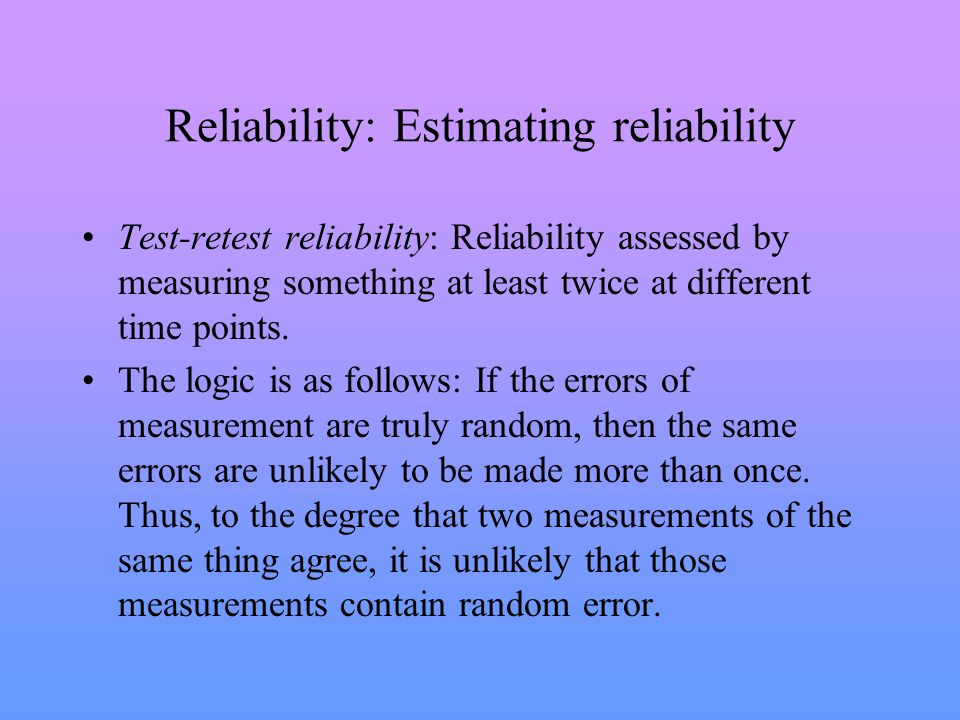 Reliability: Estimating reliability Test-retest reliability: Reliability assessed by measuring something at least twice at different time points.