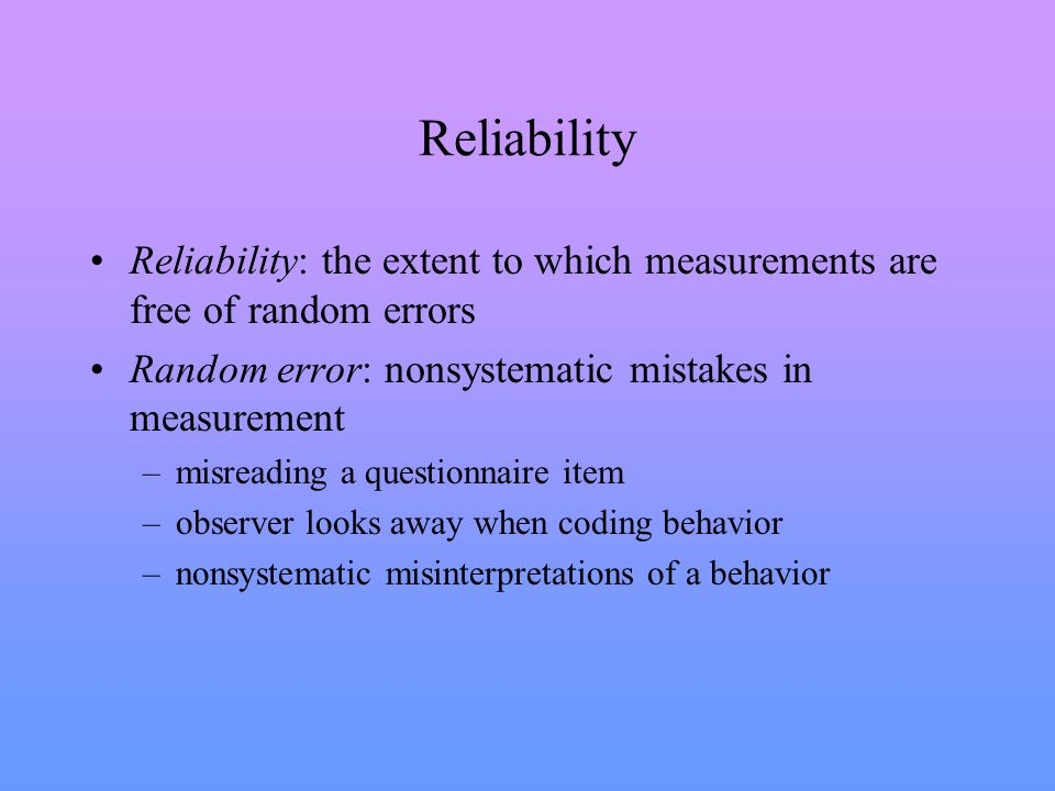 Reliability Reliability: the extent to which measurements are free of random errors Random error: nonsystematic mistakes in measurement –misreading a questionnaire item –observer looks away when coding behavior –nonsystematic misinterpretations of a behavior