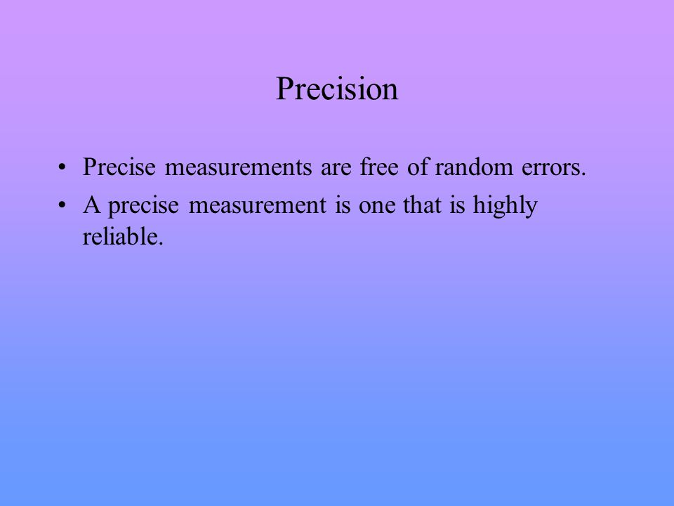 Precision Precise measurements are free of random errors.