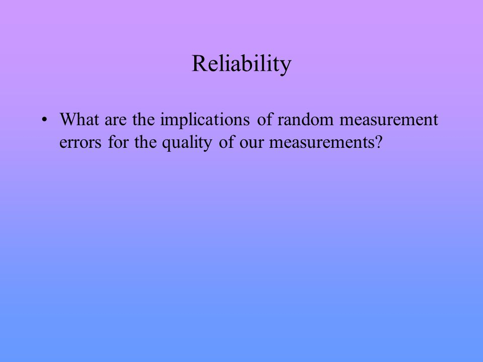 Reliability What are the implications of random measurement errors for the quality of our measurements