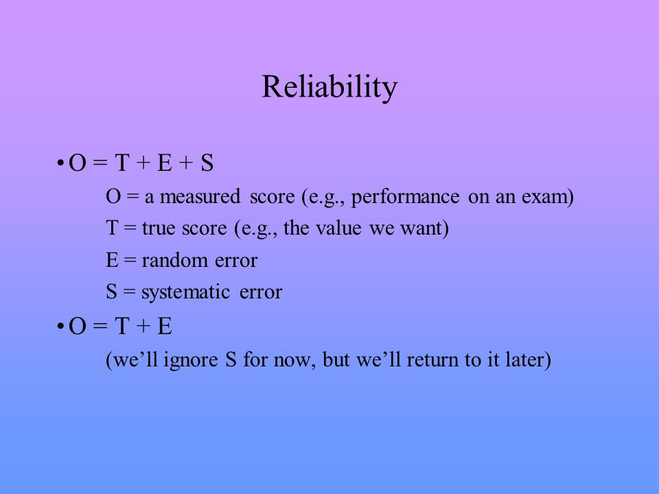 Reliability O = T + E + S O = a measured score (e.g., performance on an exam) T = true score (e.g., the value we want) E = random error S = systematic error O = T + E (we'll ignore S for now, but we'll return to it later)