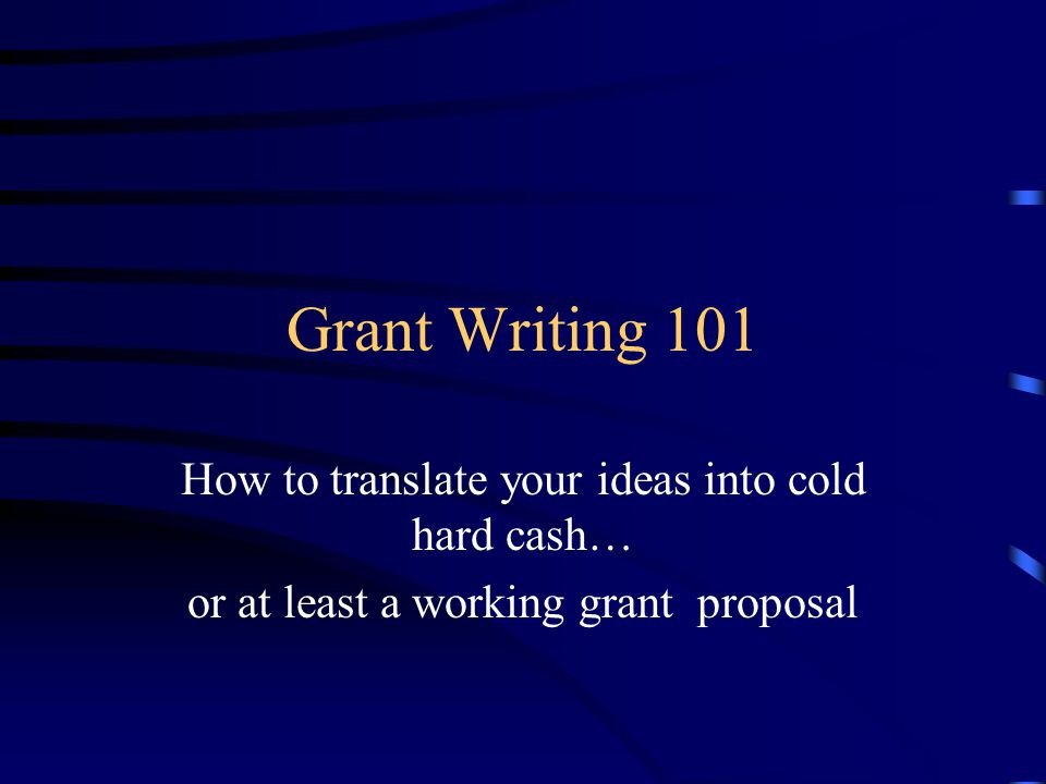 Grant Writing 101 How to translate your ideas into cold hard cash… or at least a working grant proposal