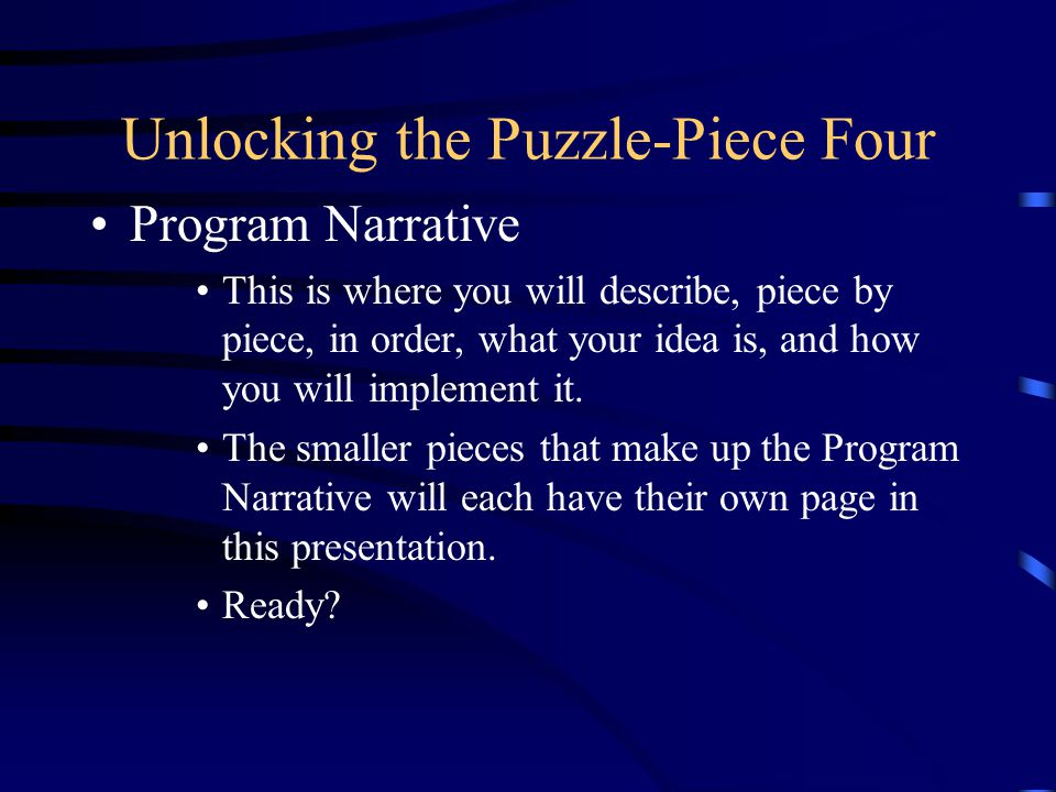 Unlocking the Puzzle-Piece Four Program Narrative This is where you will describe, piece by piece, in order, what your idea is, and how you will implement it.