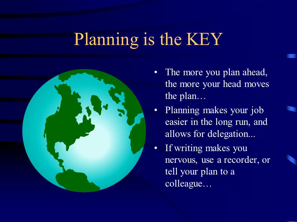 Planning is the KEY The more you plan ahead, the more your head moves the plan… Planning makes your job easier in the long run, and allows for delegation...