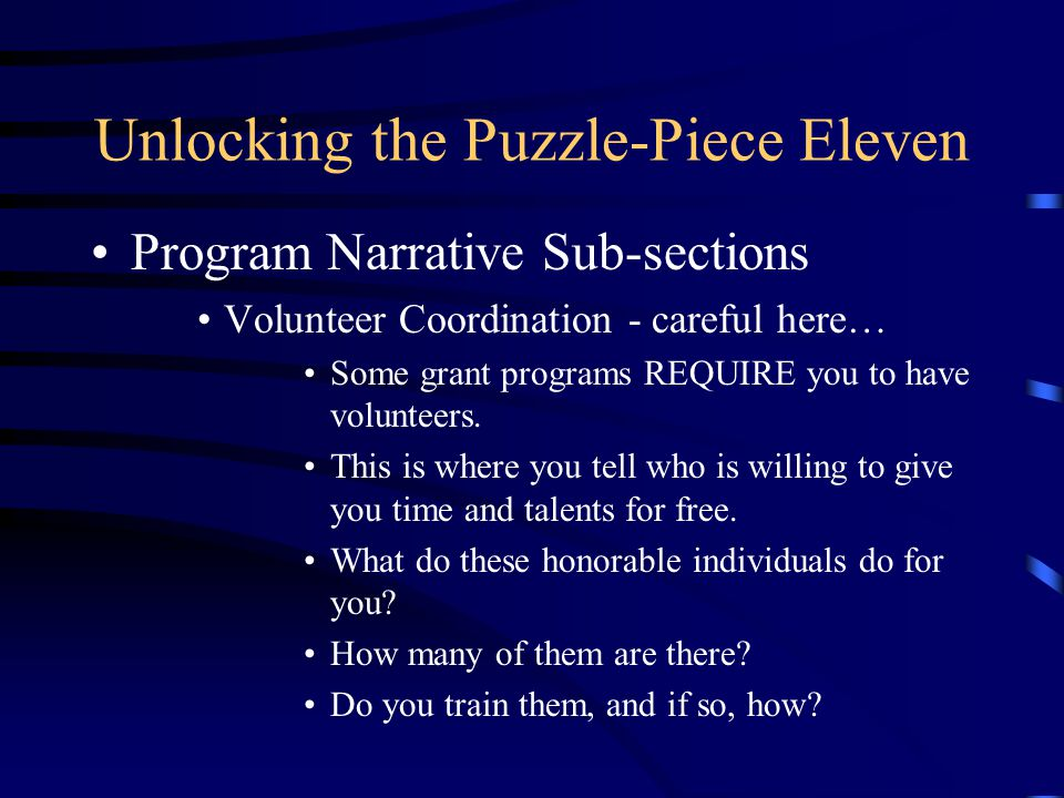 Unlocking the Puzzle-Piece Eleven Program Narrative Sub-sections Volunteer Coordination - careful here… Some grant programs REQUIRE you to have volunt