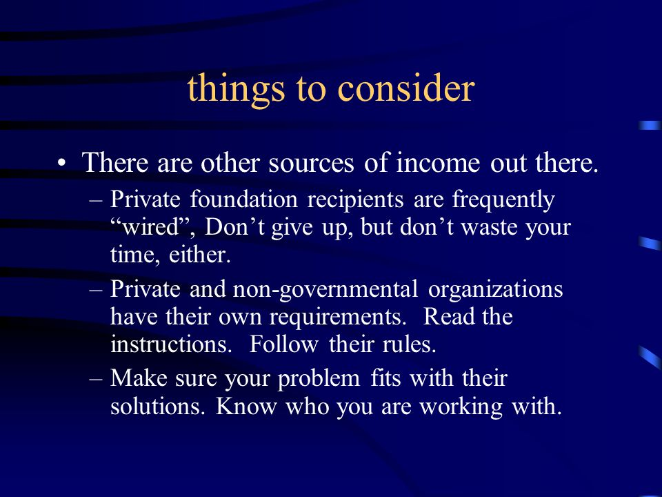 """things to consider There are other sources of income out there. –Private foundation recipients are frequently """"wired"""", Don't give up, but don't waste"""