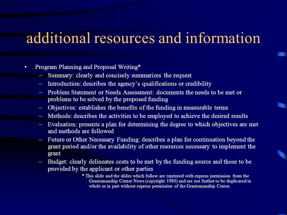 additional resources and information Program Planning and Proposal Writing* –Summary: clearly and concisely summarizes the request –Introduction: describes the agency's qualifications or credibility –Problem Statement or Needs Assessment: documents the needs to be met or problems to be solved by the proposed funding –Objectives: establishes the benefits of the funding in measurable terms –Methods: describes the activities to be employed to achieve the desired results –Evaluation: presents a plan for determining the degree to which objectives are met and methods are followed –Future or Other Necessary Funding: describes a plan for continuation beyond the grant period and/or the availability of other resources necessary to implement the grant –Budget: clearly delineates costs to be met by the funding source and those to be provided by the applicant or other parties * This slide and the slides which follow are reprinted with express permission from the Grantsmanship Center News (copyright 1980) and are not further to be duplicated in whole or in part without express permission of the Grantsmanship Center.