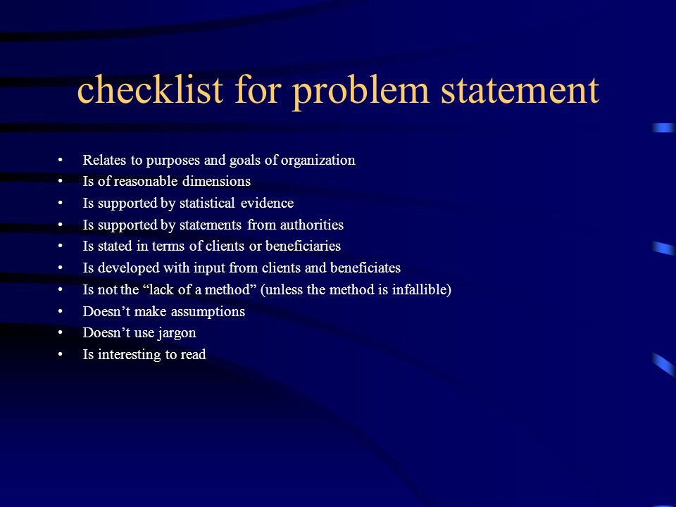 checklist for problem statement Relates to purposes and goals of organization Is of reasonable dimensions Is supported by statistical evidence Is supported by statements from authorities Is stated in terms of clients or beneficiaries Is developed with input from clients and beneficiates Is not the lack of a method (unless the method is infallible) Doesn't make assumptions Doesn't use jargon Is interesting to read