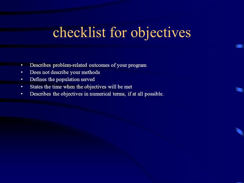 checklist for objectives Describes problem-related outcomes of your program Does not describe your methods Defines the population served States the time when the objectives will be met Describes the objectives in numerical terms, if at all possible.
