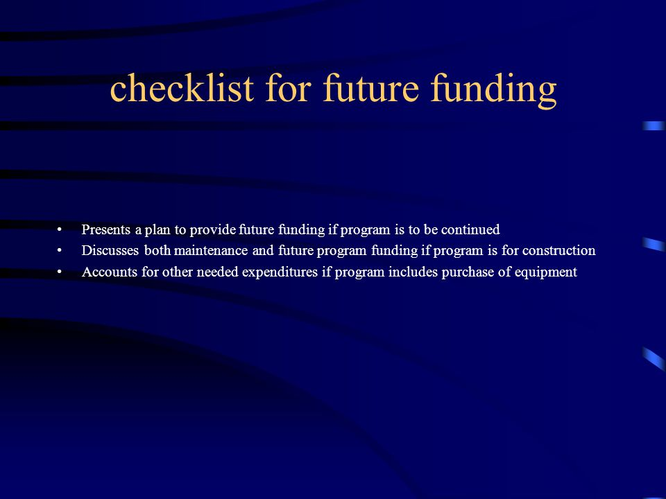 checklist for future funding Presents a plan to provide future funding if program is to be continued Discusses both maintenance and future program funding if program is for construction Accounts for other needed expenditures if program includes purchase of equipment