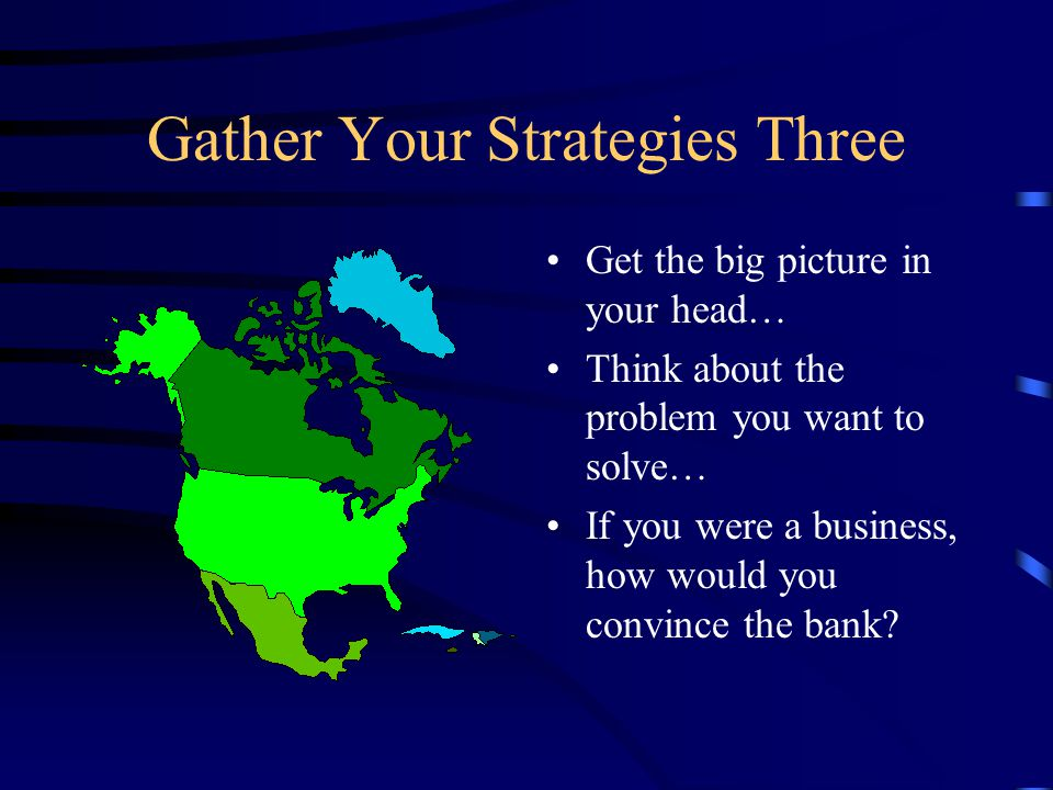 Gather Your Strategies Three Get the big picture in your head… Think about the problem you want to solve… If you were a business, how would you convince the bank?