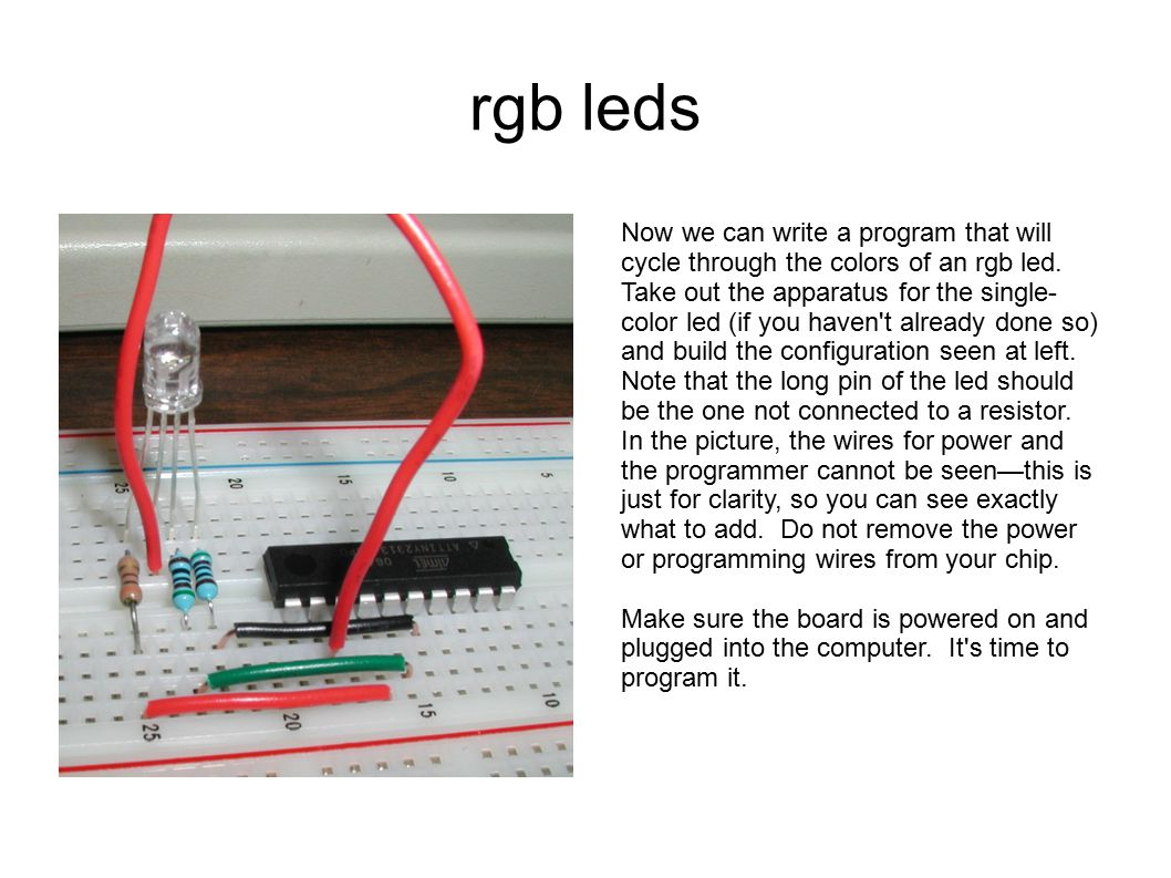 rgb leds Now we can write a program that will cycle through the colors of an rgb led. Take out the apparatus for the single- color led (if you haven't