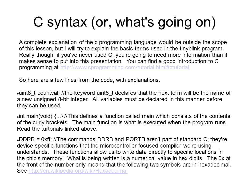 C syntax (or, what s going on)‏ A complete explanation of the c programming language would be outside the scope of this lesson, but I will try to explain the basic terms used in the tinyblink program.