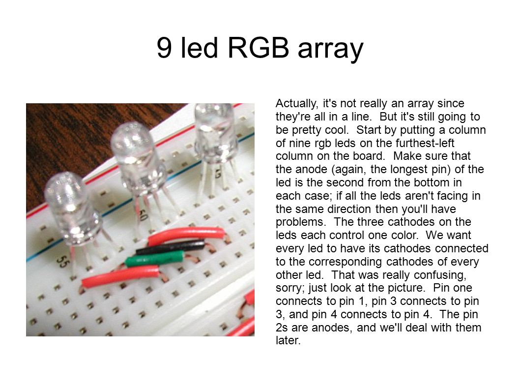 9 led RGB array Actually, it's not really an array since they're all in a line. But it's still going to be pretty cool. Start by putting a column of n