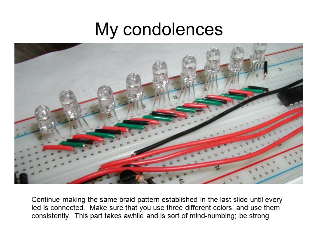 My condolences Continue making the same braid pattern established in the last slide until every led is connected. Make sure that you use three differe