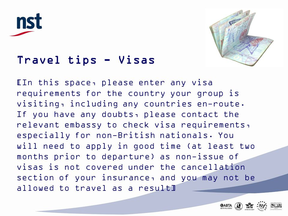 Travel tips - Visas [In this space, please enter any visa requirements for the country your group is visiting, including any countries en-route. If yo