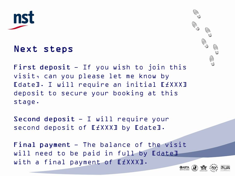 Next steps First deposit - If you wish to join this visit, can you please let me know by [date]. I will require an initial [£XXX] deposit to secure yo
