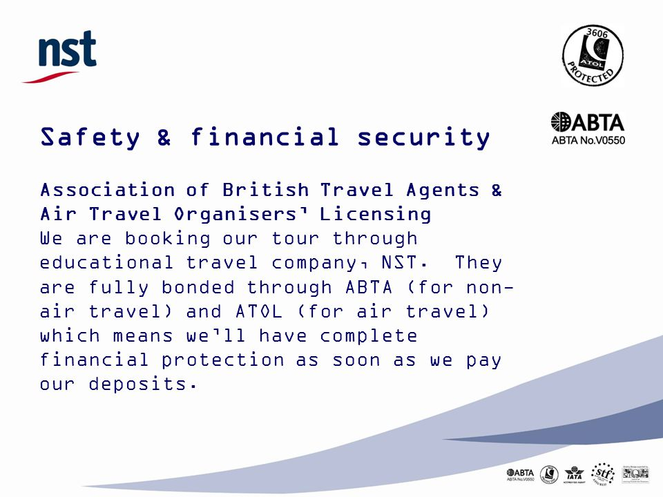 Safety & financial security Association of British Travel Agents & Air Travel Organisers' Licensing We are booking our tour through educational travel