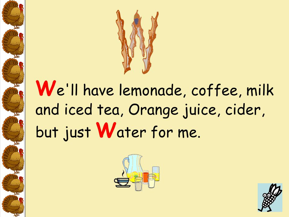W e'll have lemonade, coffee, milk and iced tea, Orange juice, cider, but just W ater for me.