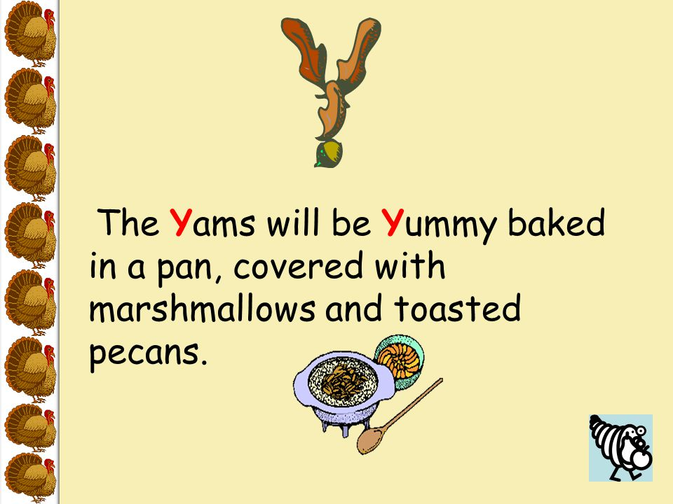 The Yams will be Yummy baked in a pan, covered with marshmallows and toasted pecans.