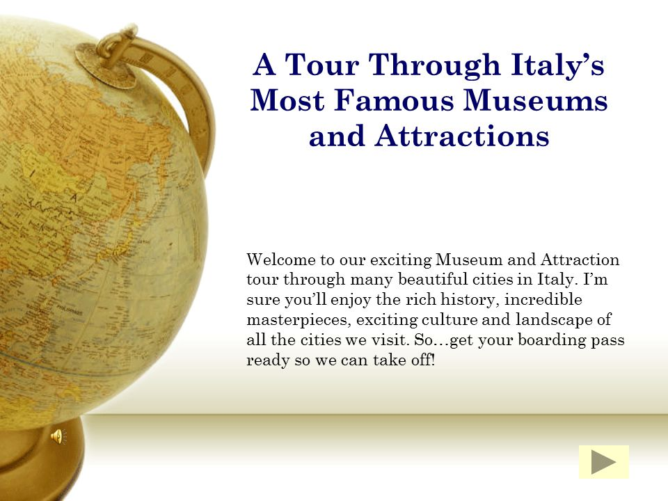A Tour Through Italy's Most Famous Museums and Attractions Welcome to our exciting Museum and Attraction tour through many beautiful cities in Italy.